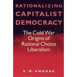 Rationalizing Capitalist Democracy: The Cold War Origins Of Rational Choice Liberalism de S. M. Amadae