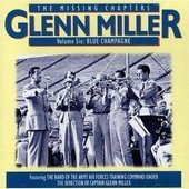 The Missing Chapters Vol. 6 : Blue Champagne - Glenn Miller And His Orchestra