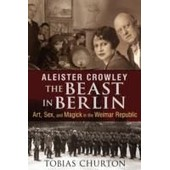 Aleister Crowley: The Beast In Berlin: Art, Sex, And Magick In The Weimar Republic de Tobias Churton