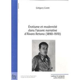 Erotisme Et Modernité Dans L'oeuvre Narrative D'alvaro Retana (1890-1970) - Jeux D'eros Et De Miroirs - Grégory Coste