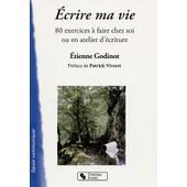 Ecrire Ma Vie - 80 Exercices � Faire Chez Soi Ou En Atelier D'�criture de Etienne Godinot