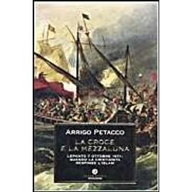 La Croce e la Mezzaluna. Lepanto 7 ottobre 1571: quando la Cristianità respinse l'Islam - Arrigo Petacco
