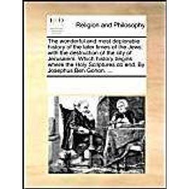 The wonderful and most deplorable history of the later times of the Jews: with the destruction of the city of Jerusalem. Which history begins where the Holy Scriptures do end. By Josephus Ben Gorion. ... - Collectif