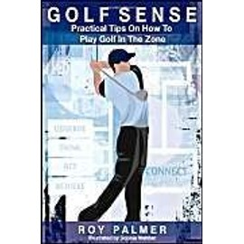 Golf Sense: Practical Tips on How to Play Golf in the Zone - Roy E. Palmer