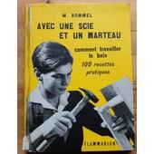 Avec Une Scie Et Un Marteau - Comment Travailler Le Bois - 100 Recettes Pratiques de W. Rommel