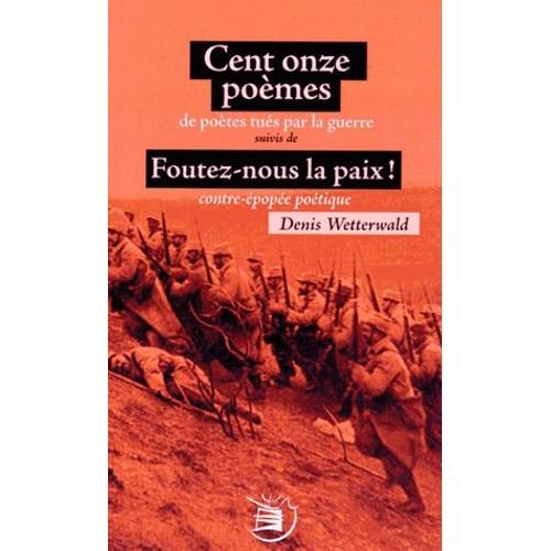 9791092117103 - Denis Wetterwald: Cent Onze Poèmes De Poètes Tués Par La Guerre Suivis De Foutez-Nous La Paix ! Contre-Épopée Poétique - Livre