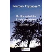 Pourquoi L'hypnose ? - Du Bloc Op�ratoire � La Vie Quotidienne de Marc Galy