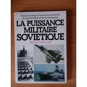 La Puissance Militaire Sovi�tique - L'histoire, La Strat�gie, L'equipement Et Les Objectifs De La Plus Formidable Arm�e De Notre Epoque de Collectif