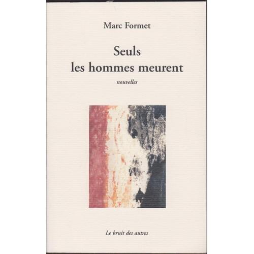 9782914461863 - Marc Formet: Seuls Les Hommes Meurent. Marc Formet. Le Bruit Des Autres, 2007 - Livre