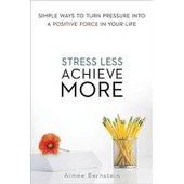 Stress Less. Achieve More. Simple Ways To Turn Pressure Into A Positive Force In Your Life de Aimee Bernstein