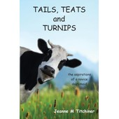 Tails, Teats And Turnips - The Aspirations Of A Novice Dairymaid de Jeanne M Titchiner