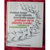 Pratique De La Planche � Voile, 1 : Initiation Et Perfectionnement de Christian Target , Serge Valentin, Jean �mile Mazer