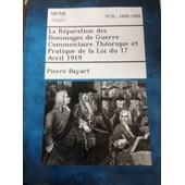 La R�paration Des Dommages De Guerre Commentaire Th�orique Et Pratique De La Loi Du 17 Avril 1919 de Pierre Bayart