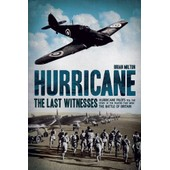 Hurricane: The Last Witnesses: Hurricane Pilots Tell The Story Of The Fighter That Won The Battle Of Britain de Brian Milton