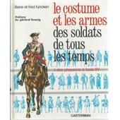 [ Militaria ] Le Costume Et Les Armes Des Soldats De Tous Les Temps ( Tome 1 ) : Des Pharaons � Louis Xv de liliane & fred funcken ( pr�face : g�n�ral koenig )