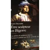 Etre Sculpteur En Bigorre.Les Ateliers De Sculpteurs Dans Les Pyr�n�es Centrales Aux Xvii�me Et Xviii�me Si�cles.. de Laure Decomble