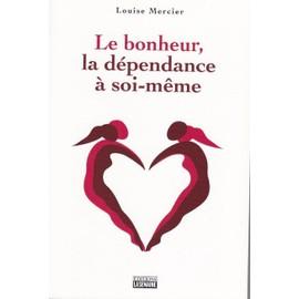 Le bonheur, la dépendance à soi-meme - Louise Mercier