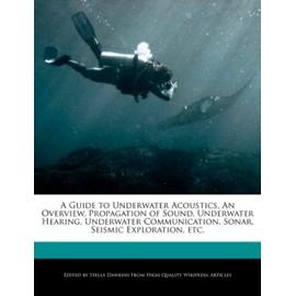 A Guide to Underwater Acoustics, an Overview, Propagation of Sound, Underwater Hearing, Underwater Communication, Sonar, Seismic Exploration, Etc. - Stella Dawkins