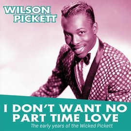 I Don T Want No Part Time Love. The Early Years Of Wilson Pickett