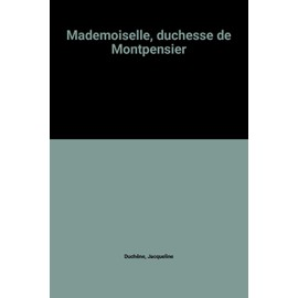 Mademoiselle, duchesse de Montpensier - Jacqueline Duchêne