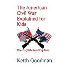 The American Civil War Explained for Kids: The English Reading Tree - Keith Goodman