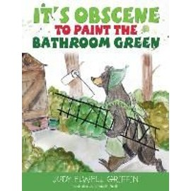 It's Obscene to Paint the Bathroom Green - Jody Elwell Griffin