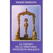 Le Chemin De La Veritable Initiation Magique de Franz Bardon