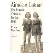 Aim�e Et Jaguar - Une Histoire D'amour, Berlin, 1943 de Erica Fischer