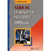 Guide Du Dessinateur Industriel - Pour Ma�triser La Communication Technique, � L'usage De L'enseignement Technique Et Professionnel de Andr� Chevalier