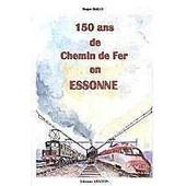 150 Ans De Chemin De Fer En Essonne de BAILLY, ROGER