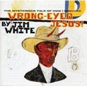 Wrong-Eyed Jesus: Mysterious Tales Of How I Shoute - Jim White