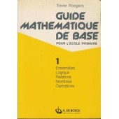 Guide Mathematique De Base Pour L'�cole Primaire 1, Ensembles, Logique, Relations, Nombres, Op�rations de Roegiers, Xavier