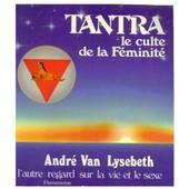 Tantra, Le Culte De La F�minit� - L'autre Regard Sur La Vie Et Le Sexe de Van Lysebeth, Andr�