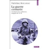 La Guerre Censur�e - Une Histoire Des Combattants Europ�ens De 14-18 de Fr�d�ric Rousseau