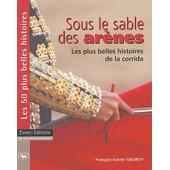 Sous Le Sables Des Ar�nes - Les Plus Belles Histoires De La Corrida de Fran�ois-Xavier Gauroy