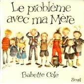 Le Probl�me Avec Ma M�re de Babette Cole