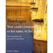 Dordogne - Voir Couler Ensemble Et Les Eaux, Et Les Jours de Christian Signol