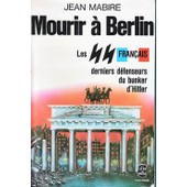 Mourir � Berlin, Les Ss Fran�ais Derniers D�fenseurs Du Bunker D'hitler de jean mabire