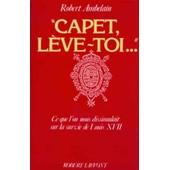 Capet, L�ve-Toi.., - Ce Que L'on Nous Dissimulait Sur La Survie De Louis Xvii de Robert Ambelain