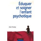 Eduquer Et Soigner L'enfant Psychotique de Alain Rouby