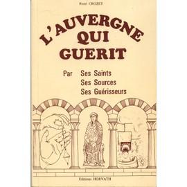L'Auvergne qui guérit - par ses saints, ses sources, ses guérisseurs - Crozet, René