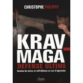 Le Krav-Maga - Tome 3, D�fense Ultime Gestion Du Stress Et Self-D�fense En Cas D'agression de Christophe Philippe