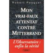 Mon Vrai-Faux Attentat Contre Mitterrand - La V�rit� Sur L'affaire De L'observatoire de Robert Pesquet