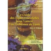 Le Guide Des Huiles Essentielles Pour Vaincre Vos Probl�mes De Sant�, Aromath�rapie : M�decine D'avenir de Dr J.P. WILLEM