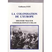 La Colonisation De L'europe: Discours Vrai Sur L'immigration Et L'islam de Faye