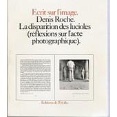 La Disparition Des Lucioles - R�flexions Sur L'acte Photographique de Denis Roche