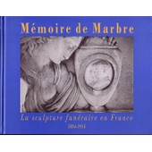 M�moire De Marbre - La Sculpture Fun�raire En France 1804-1914 de Antoinette Le Normand-Romain
