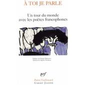 A Toi Je Parle - Un Tour Du Monde Des Po�tes Francophones - L�opold S�dar Senghor - Gaston Miron - Aim� C�saire - Une Anthologie - Po�sie de daniel maximin, sophie nauleau