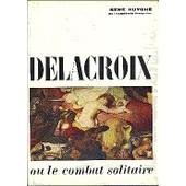 Delacroix Ou Le Combat Solitaire. Paris. Hachette. 1964 de ren� huyghe