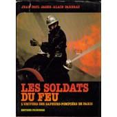 Les Soldats Du Feu, L'univers Des Sapeurs-Pompiers De Paris de jean-paul jager